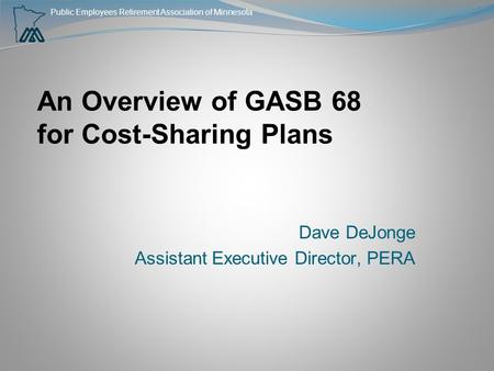 Public Employees Retirement Association of Minnesota An Overview of GASB 68 for Cost-Sharing Plans Dave DeJonge Assistant Executive Director, PERA.