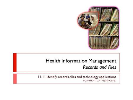 Health Information Management Records and Files 11.11 Identify records, files and technology applications common to healthcare.