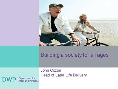 Building a society for all ages John Coxon Head of Later Life Delivery.