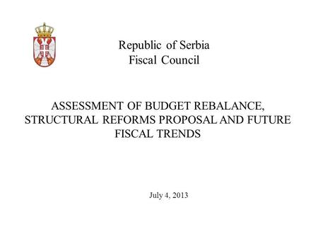 Republic of Serbia Fiscal Council July 4, 2013 ASSESSMENT OF BUDGET REBALANCE, STRUCTURAL REFORMS PROPOSAL AND FUTURE FISCAL TRENDS.