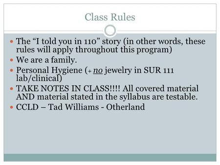 "Class Rules The ""I told you in 110"" story (in other words, these rules will apply throughout this program) We are a family. Personal Hygiene ( + no jewelry."