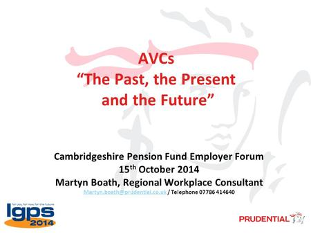 "AVCs ""The Past, the Present and the Future"" Cambridgeshire Pension Fund Employer Forum 15 th October 2014 Martyn Boath, Regional Workplace Consultant"