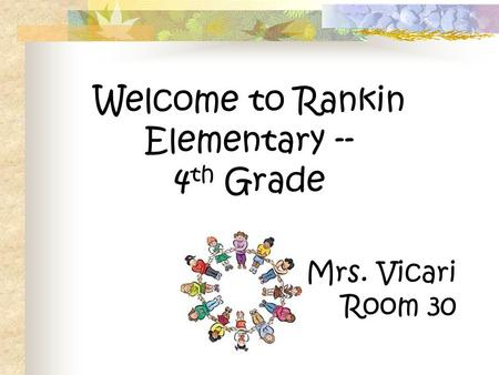 Welcome to Rankin Elementary -- 4 th Grade Mrs. Vicari Room 30.