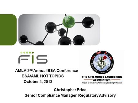 AMLA 3 nd Annual BSA Conference BSA/AML HOT TOPICS October 4, 2013 Christopher Price Senior Compliance Manager, Regulatory Advisory.