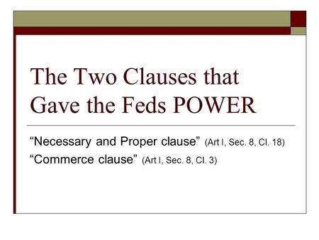 "The Two Clauses that Gave the Feds POWER ""Necessary and Proper clause"" (Art I, Sec. 8, Cl. 18) ""Commerce clause"" (Art I, Sec. 8, Cl. 3)"