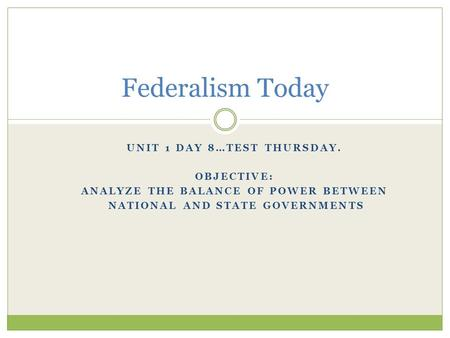 UNIT 1 DAY 8…TEST THURSDAY. OBJECTIVE: ANALYZE THE BALANCE OF POWER BETWEEN NATIONAL AND STATE GOVERNMENTS Federalism Today.