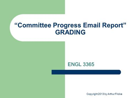 """Committee Progress Email Report"" GRADING ENGL 3365 Copyright 2013 by Arthur Fricke."