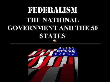 FEDERALISM THE NATIONAL GOVERNMENT AND THE 50 STATES.
