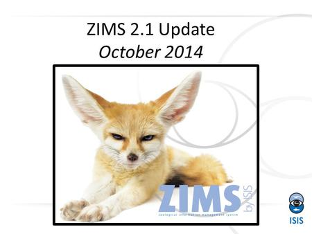 1 ZIMS 2.1 Update October 2014. What's New? 2 This is the 10 th ZIMS update since we rolled out the current version of ZIMS in April 2012! This release.