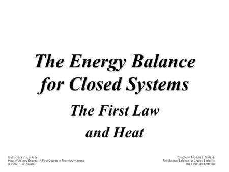 Instructor's Visual Aids Heat Work and Energy. A First Course in Thermodynamics © 2002, F. A. Kulacki Chapter 4 Module 2 Slide 1 The Energy Balance for.