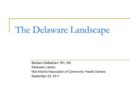 The Delaware Landscape Barbara DeBastiani, RN, MS Delaware Liaison Mid-Atlantic Association of Community Health Centers September 23, 2011.