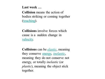Last week … Collision means the action of bodies striking or coming together (touching).touching Collisions involve forces which cause is a sudden change.