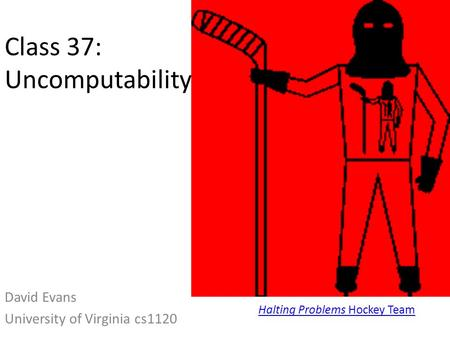 Class 37: Uncomputability David Evans University of Virginia cs1120 Halting Problems Hockey Team.