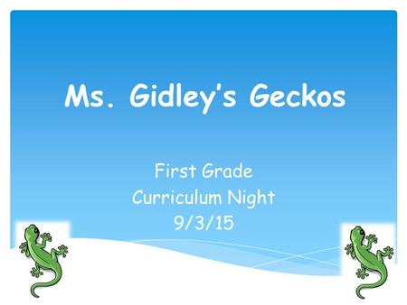 Ms. Gidley's Geckos First Grade Curriculum Night 9/3/15.