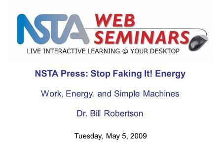 LIVE INTERACTIVE YOUR DESKTOP Tuesday, May 5, 2009 NSTA Press: Stop Faking It! Energy Work, Energy, and Simple Machines Dr. Bill Robertson.