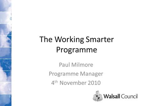The Working Smarter Programme Paul Milmore Programme Manager 4 th November 2010.