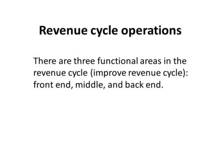 Revenue cycle operations There are three functional areas in the revenue cycle (improve revenue cycle): front end, middle, and back end.