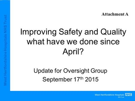 West Hertfordshire Hospitals NHS Trust Improving Safety and Quality what have we done since April? Update for Oversight Group September 17 th 2015 Attachment.