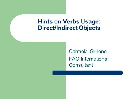 Hints on Verbs Usage: Direct/Indirect Objects Carmela Grillone FAO International Consultant.