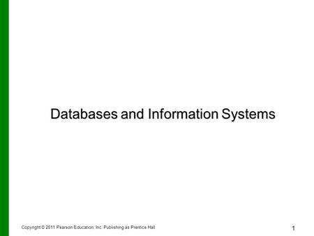 Copyright © 2011 Pearson Education, Inc. Publishing as Prentice Hall 1 Databases and Information Systems.