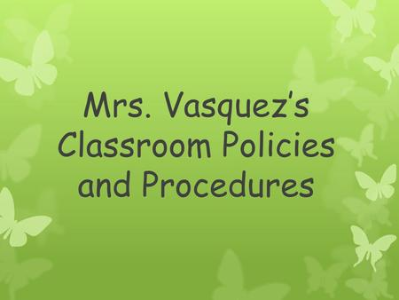 Mrs. Vasquez's Classroom Policies and Procedures.