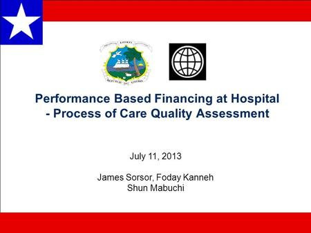 Performance Based Financing at Hospital - Process of Care Quality Assessment July 11, 2013 James Sorsor, Foday Kanneh Shun Mabuchi.