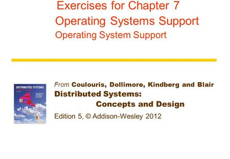 From Coulouris, Dollimore, Kindberg and Blair Distributed Systems: Concepts and Design Edition 5, © Addison-Wesley 2012 Exercises for Chapter 7 Operating.