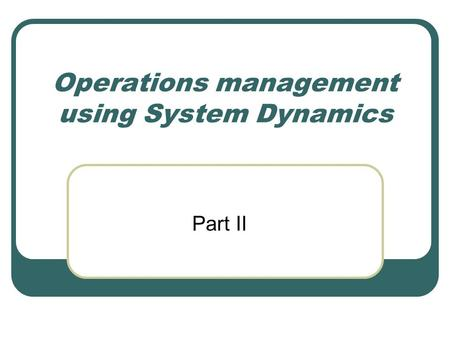 Operations management using System Dynamics Part II.