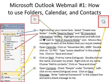 "Microsoft Outlook Webmail #1: How to use Folders, Calendar, and Contacts 1)Right-click on your name here. Select ""Create new folder."" Create ""Need to Reply"""