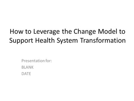 How to Leverage the Change Model to Support Health System Transformation Presentation for: BLANK DATE.
