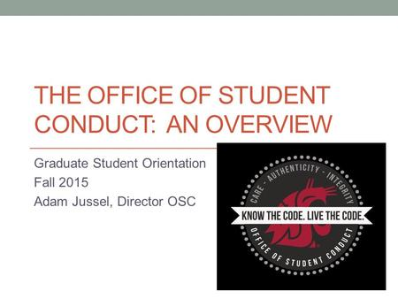 THE OFFICE OF STUDENT CONDUCT: AN OVERVIEW Graduate Student Orientation Fall 2015 Adam Jussel, Director OSC.