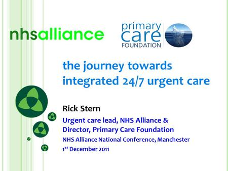 The journey towards integrated 24/7 urgent care Rick Stern Urgent care lead, NHS Alliance & Director, Primary Care Foundation NHS Alliance National Conference,