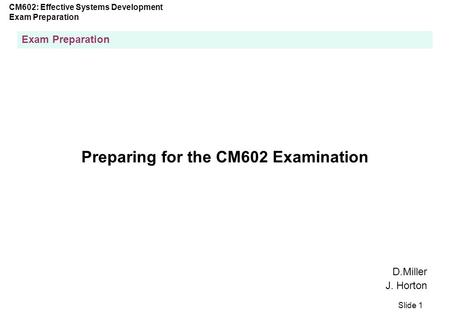 CM602: Effective Systems Development Exam Preparation Slide 1 Exam Preparation Preparing for the CM602 Examination D.Miller J. Horton.