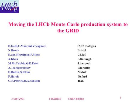 3 Sept 2001F HARRIS CHEP, Beijing 1 Moving the LHCb Monte Carlo production system to the GRID D.Galli,U.Marconi,V.Vagnoni INFN Bologna N Brook Bristol.