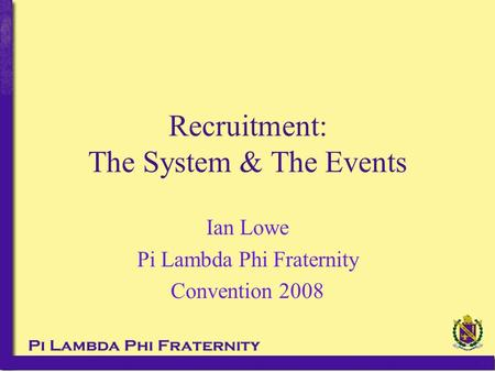 Recruitment: The System & The Events Ian Lowe Pi Lambda Phi Fraternity Convention 2008.