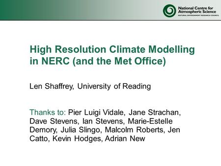 High Resolution Climate Modelling in NERC (and the Met Office) Len Shaffrey, University of Reading Thanks to: Pier Luigi Vidale, Jane Strachan, Dave Stevens,