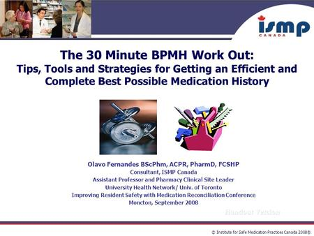 © Institute for Safe Medication Practices Canada 2008® The 30 Minute BPMH Work Out: Tips, Tools and Strategies for Getting an Efficient and Complete Best.