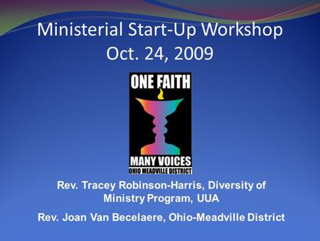 Ministerial Start-Up Workshop Oct. 24, 2009 Rev. Tracey Robinson-Harris, Diversity of Ministry Program, UUA Rev. Joan Van Becelaere, Ohio-Meadville District.