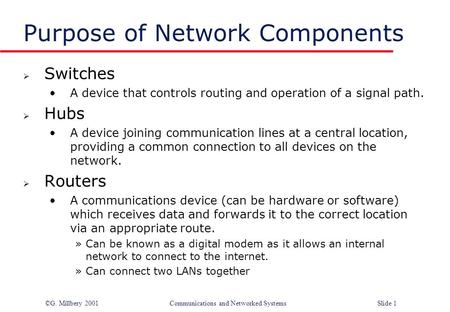 ©G. Millbery 2001Communications and Networked SystemsSlide 1 Purpose of Network Components  Switches A device that controls routing and operation of a.