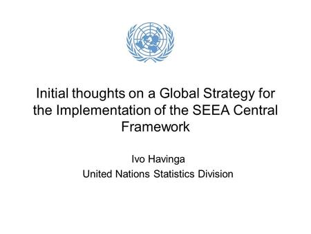 Initial thoughts on a Global Strategy for the Implementation of the SEEA Central Framework Ivo Havinga United Nations Statistics Division.