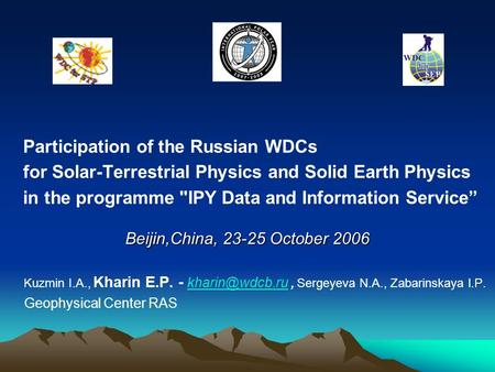 "Participation of the Russian WDCs for Solar-Terrestrial Physics and Solid Earth Physics in the programme IPY Data and Information Service"" Beijin,China,"