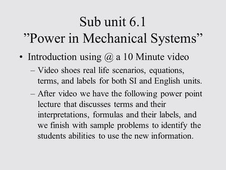 "Sub unit 6.1 ""Power in Mechanical Systems"" Introduction a 10 Minute video –Video shoes real life scenarios, equations, terms, and labels for both."