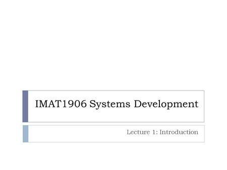 IMAT1906 Systems Development Lecture 1: Introduction.