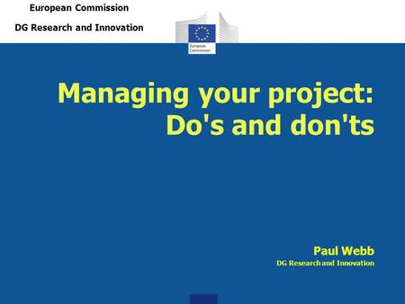 Managing your project: Do's and don'ts Paul Webb DG Research and Innovation European Commission DG Research and Innovation.
