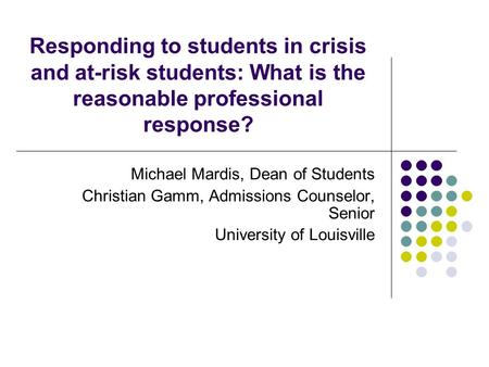 Responding to students in crisis and at-risk students: What is the reasonable professional response? Michael Mardis, Dean of Students Christian Gamm, Admissions.