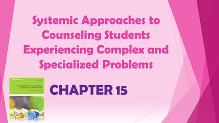 Systemic Approaches to Counseling Students Experiencing Complex and Specialized Problems CHAPTER 15.