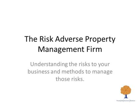 The Risk Adverse Property Management Firm Understanding the risks to your business and methods to manage those risks.