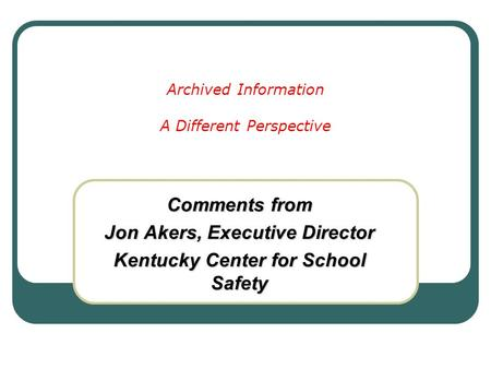 Archived Information A Different Perspective Comments from Jon Akers, Executive Director Kentucky Center for School Safety.