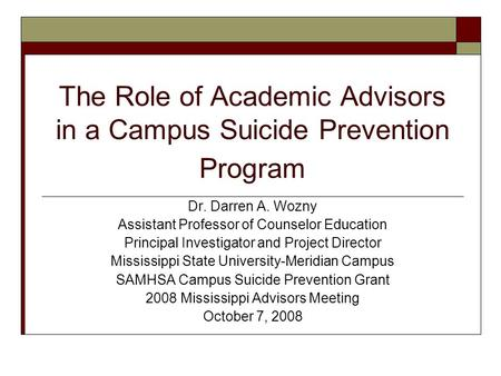 The Role of Academic Advisors in a Campus Suicide Prevention Program Dr. Darren A. Wozny Assistant Professor of Counselor Education Principal Investigator.