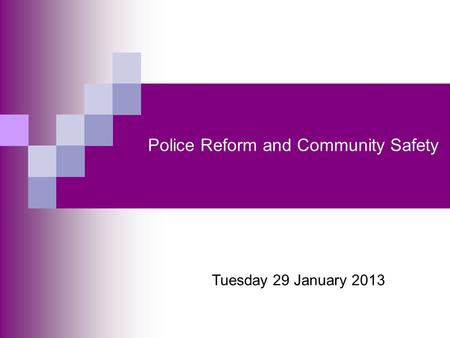 Police Reform and Community Safety Tuesday 29 January 2013.